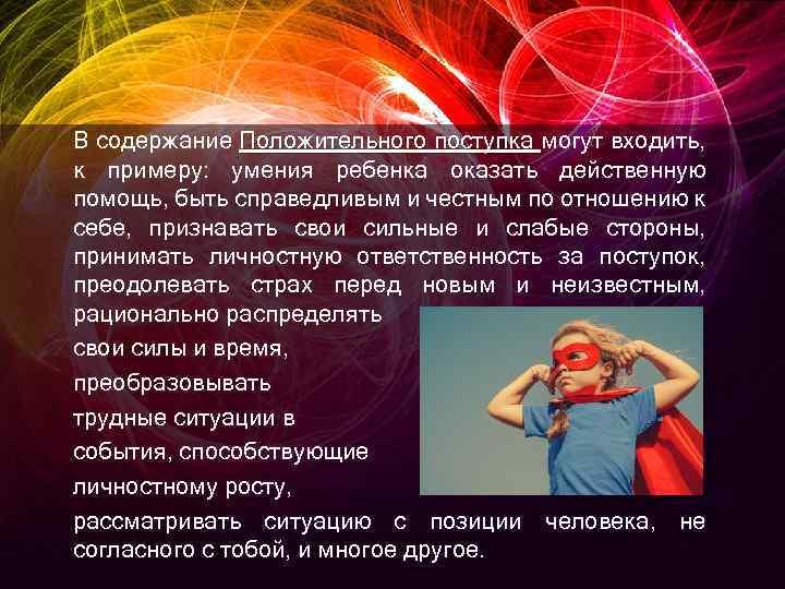 В содержание Положительного поступка могут входить, к примеру: умения ребенка оказать действенную помощь, быть