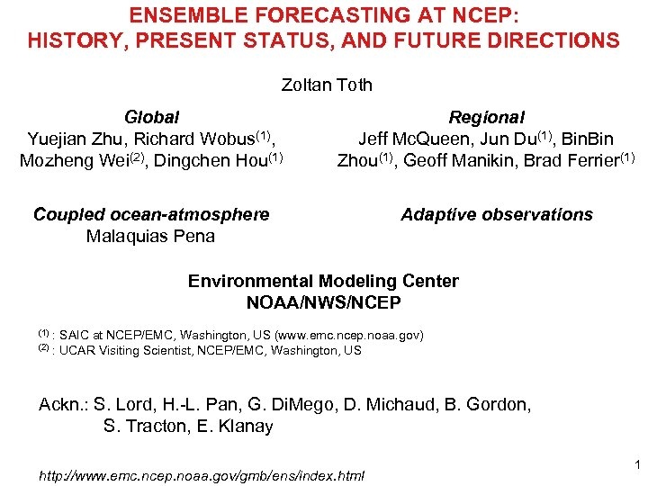ENSEMBLE FORECASTING AT NCEP: HISTORY, PRESENT STATUS, AND FUTURE DIRECTIONS Zoltan Toth Global Yuejian