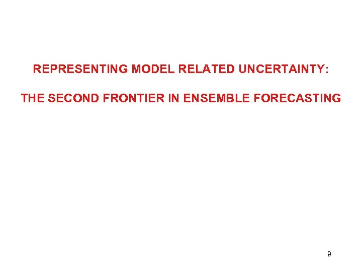 REPRESENTING MODEL RELATED UNCERTAINTY: THE SECOND FRONTIER IN ENSEMBLE FORECASTING 9