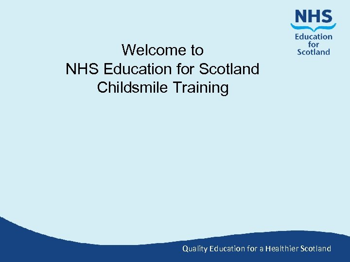 Welcome to NHS Education for Scotland Childsmile Training Quality Education for a Healthier Scotland