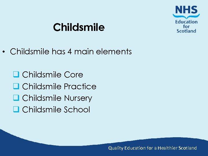 Childsmile • Childsmile has 4 main elements q Childsmile Core q Childsmile Practice q