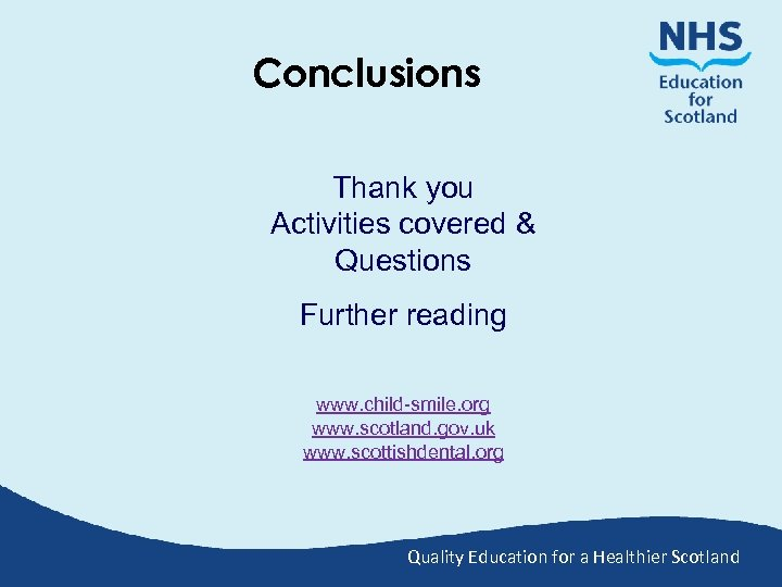 Conclusions Thank you Activities covered & Questions Further reading www. child-smile. org www. scotland.