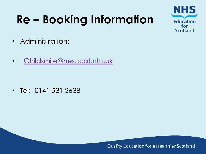 Re – Booking Information • Administration: • Childsmile@nes. scot. nhs. uk • Tel: 0141