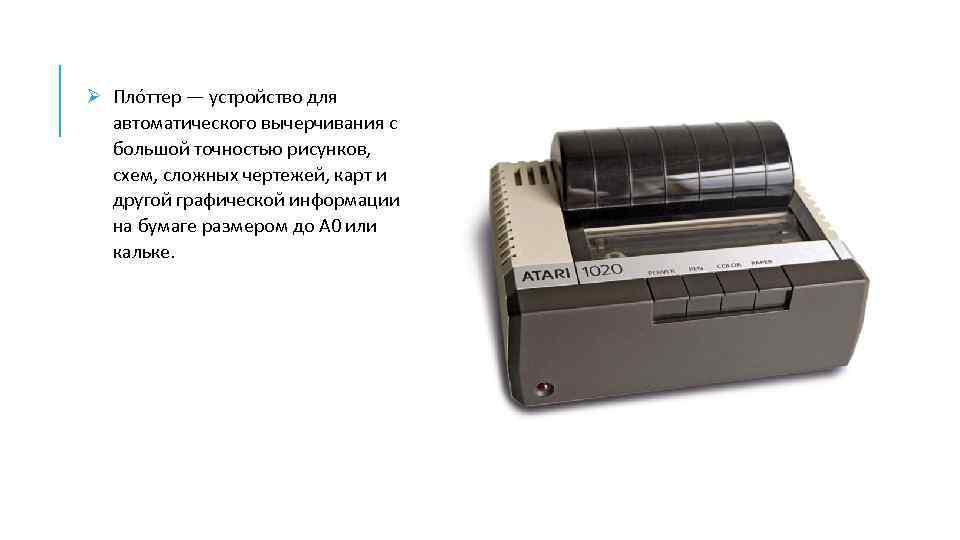 Ø Пло ттер — устройство для автоматического вычерчивания с большой точностью рисунков, схем, сложных