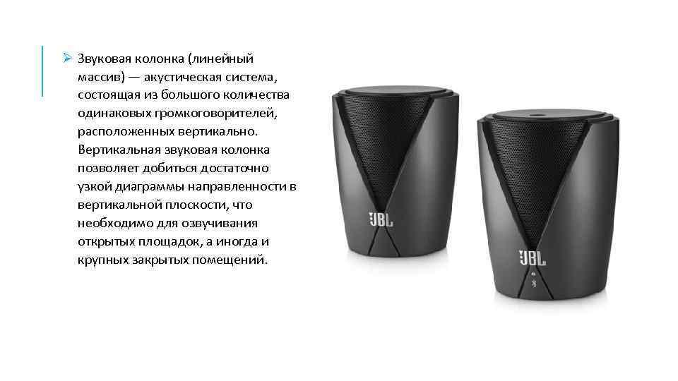 Ø Звуковая колонка (линейный массив) — акустическая система, состоящая из большого количества одинаковых громкоговорителей,
