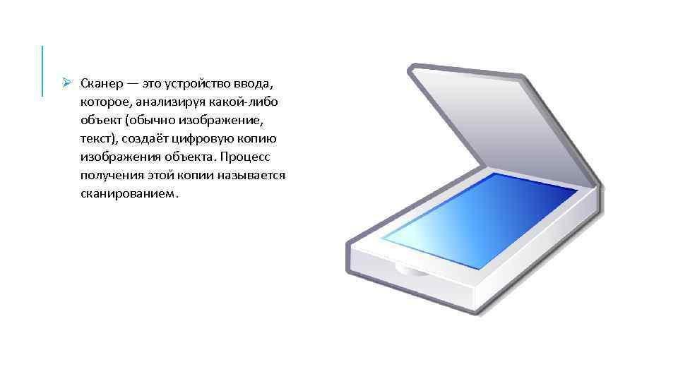 Ø Сканер — это устройство ввода, которое, анализируя какой-либо объект (обычно изображение, текст), создаёт