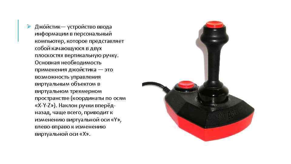 Ø Джо йстик— устройство ввода информации в персональный компьютер, которое представляет собой качающуюся в