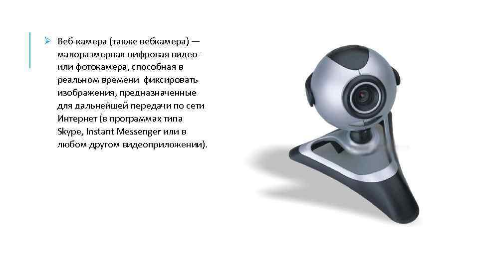 Ø Веб-камера (также вебкамера) — малоразмерная цифровая видеоили фотокамера, способная в реальном времени фиксировать