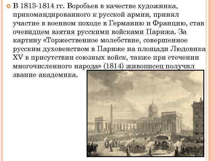 В 1813 -1814 гг. Воробьев в качестве художника, прикомандированного к русской армии, принял