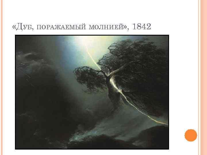 «ДУБ, ПОРАЖАЕМЫЙ МОЛНИЕЙ» , 1842