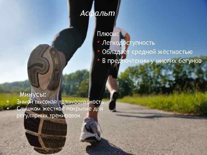 Асфальт Плюсы: • Легкодоступность • Обладает средней жёсткостью • В предпочтении у многих бегунов