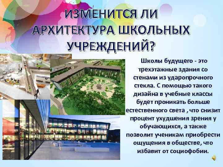 ИЗМЕНИТСЯ ЛИ АРХИТЕКТУРА ШКОЛЬНЫХ УЧРЕЖДЕНИЙ? Школы будущего - это трехэтажные здания со стенами из