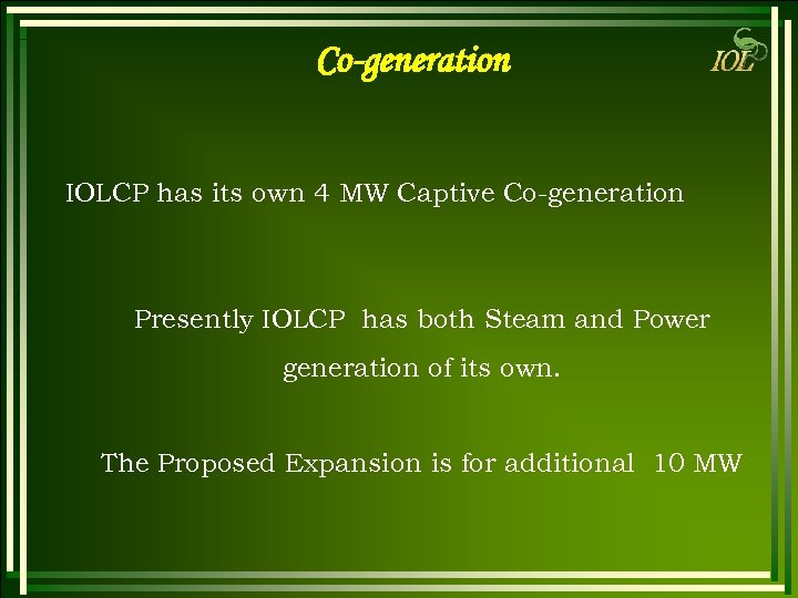 Co-generation IOLCP has its own 4 MW Captive Co-generation Presently IOLCP has both Steam