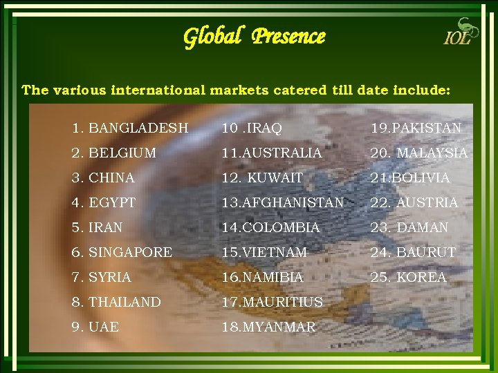 Global Presence The various international markets catered till date include: 1. BANGLADESH 10. IRAQ