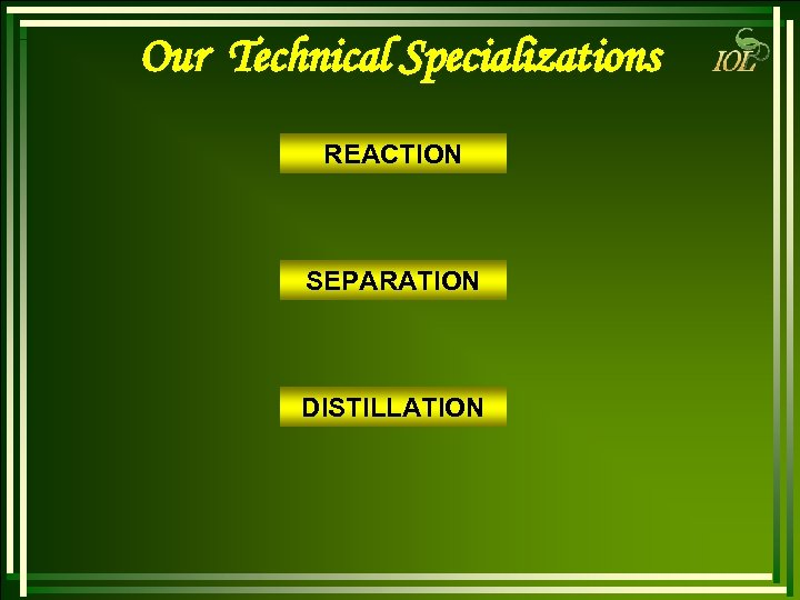 Our Technical Specializations REACTION SEPARATION DISTILLATION
