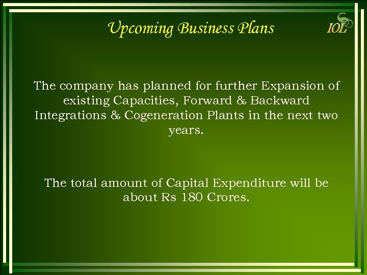 Upcoming Business Plans The company has planned for further Expansion of existing Capacities, Forward