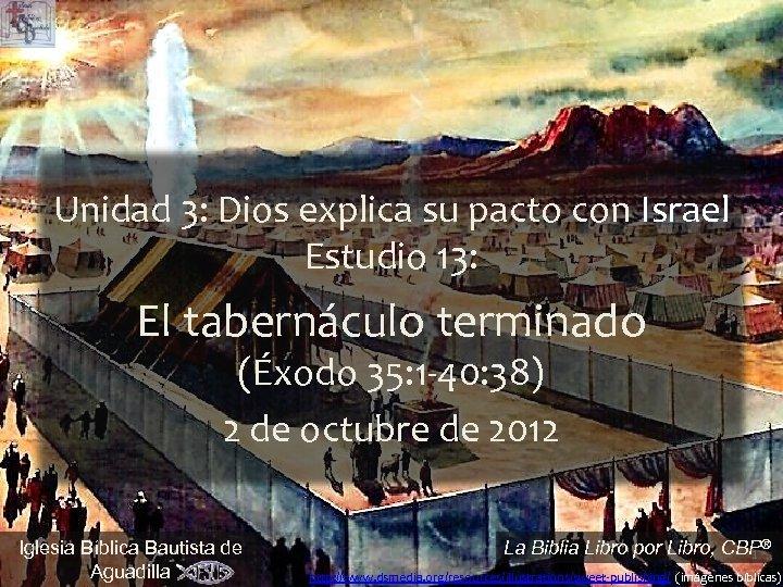 Unidad 3: Dios explica su pacto con Israel Estudio 13: El tabernáculo terminado (Éxodo