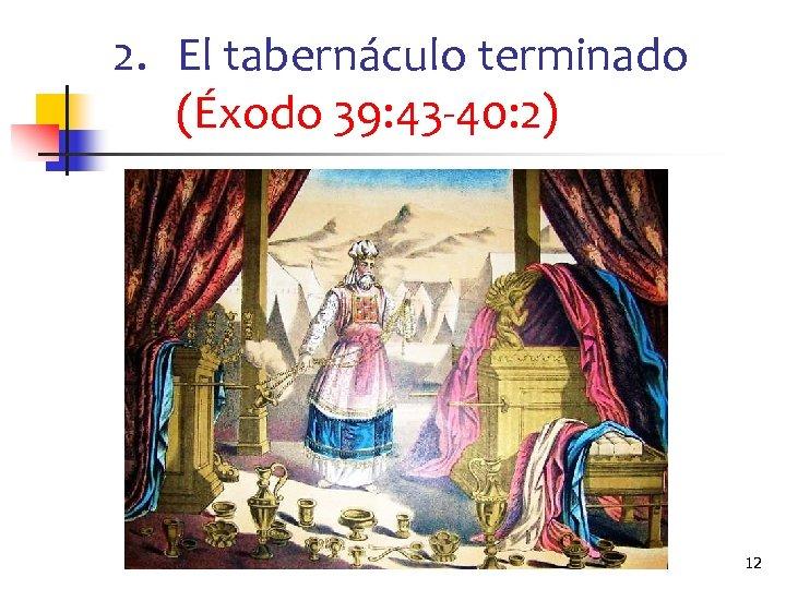 2. El tabernáculo terminado (Éxodo 39: 43 -40: 2) 12