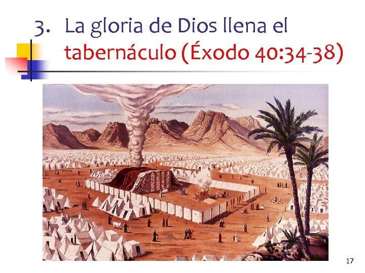 3. La gloria de Dios llena el tabernáculo (Éxodo 40: 34 -38) 17