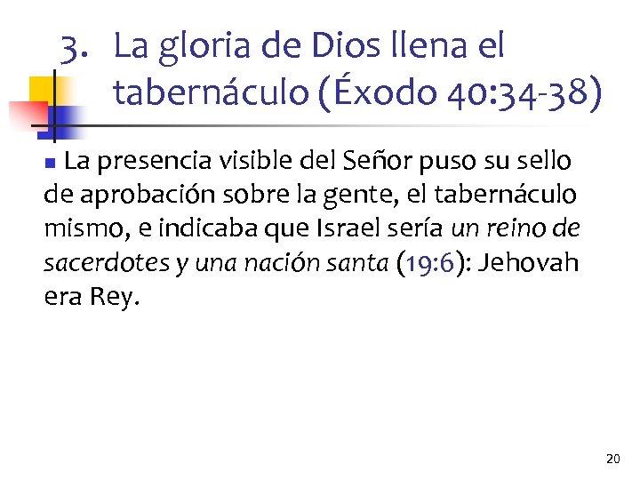 3. La gloria de Dios llena el tabernáculo (Éxodo 40: 34 -38) La presencia