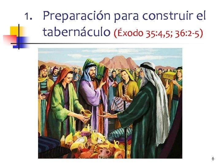 1. Preparación para construir el tabernáculo (Éxodo 35: 4, 5; 36: 2 -5) 6