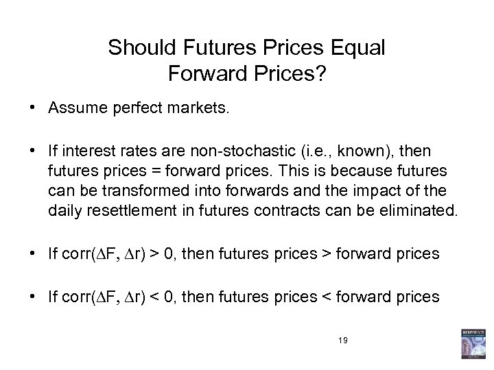 Should Futures Prices Equal Forward Prices? • Assume perfect markets. • If interest rates