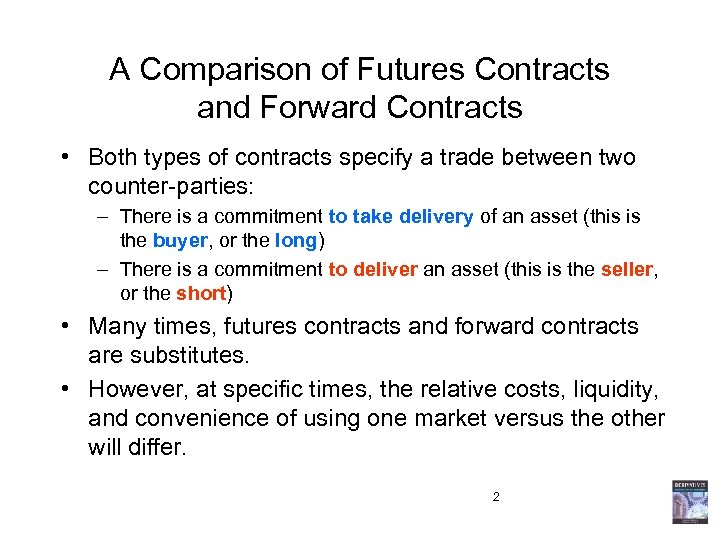 A Comparison of Futures Contracts and Forward Contracts • Both types of contracts specify