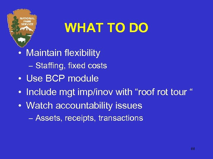 WHAT TO DO • Maintain flexibility – Staffing, fixed costs • Use BCP module