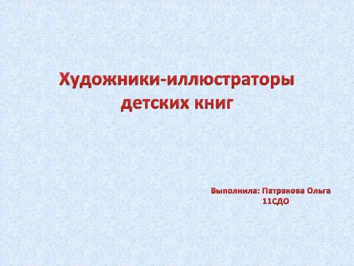 Художники-иллюстраторы детских книг Выполнила: Патракова Ольга 11 СДО