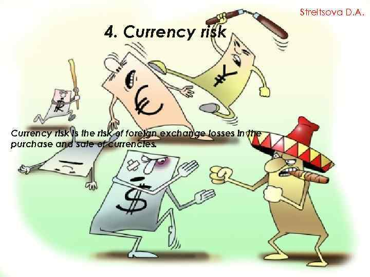Streltsova D. A. 4. Currency risk is the risk of foreign exchange losses in