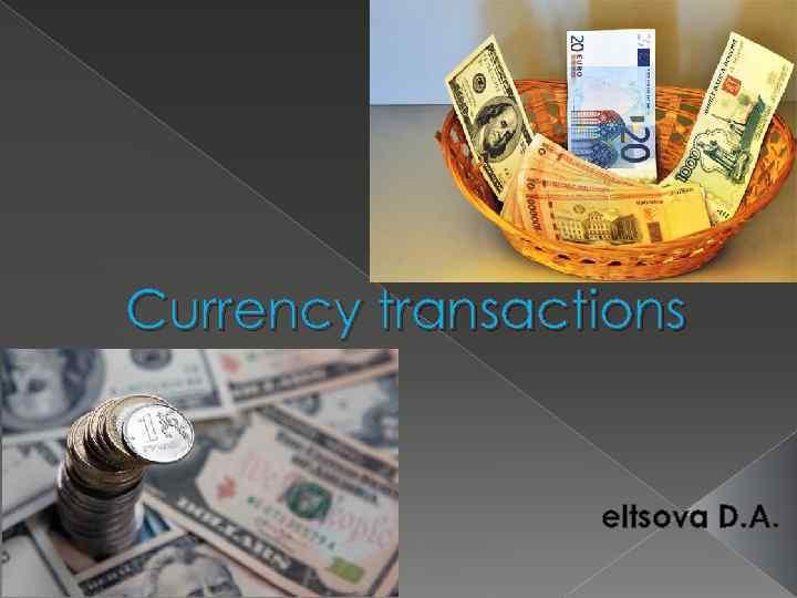 Currency transactions eltsova D. A.