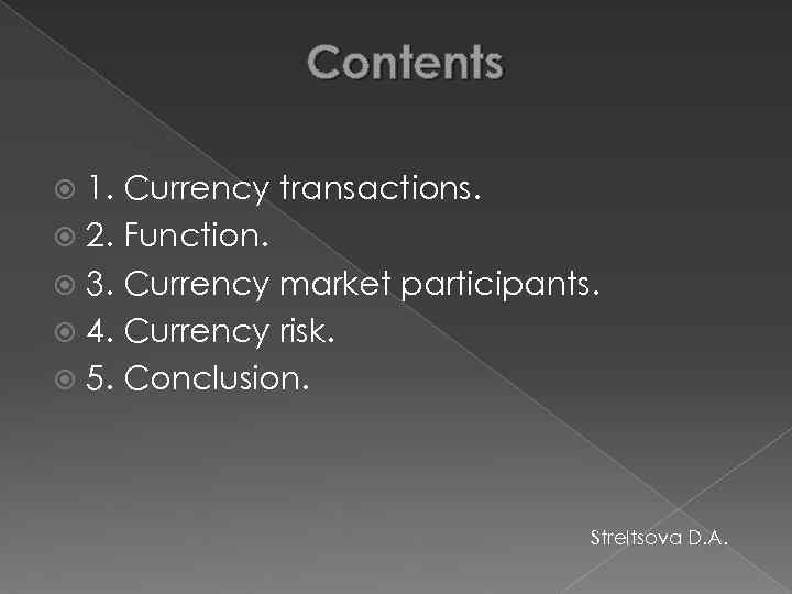 Contents 1. Currency transactions. 2. Function. 3. Currency market participants. 4. Currency risk. 5.