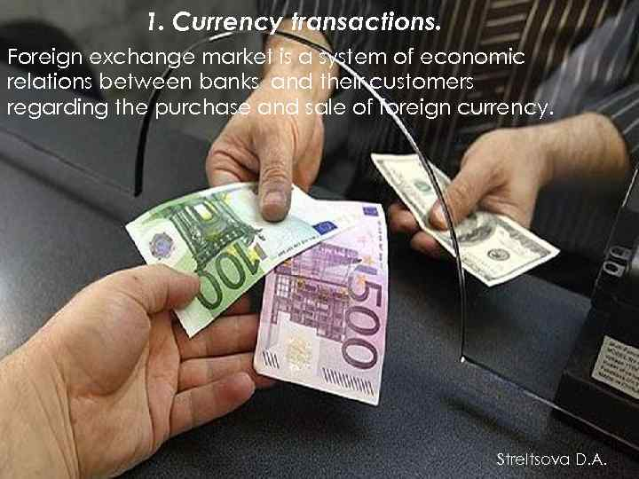 1. Currency transactions. Foreign exchange market is a system of economic relations between banks