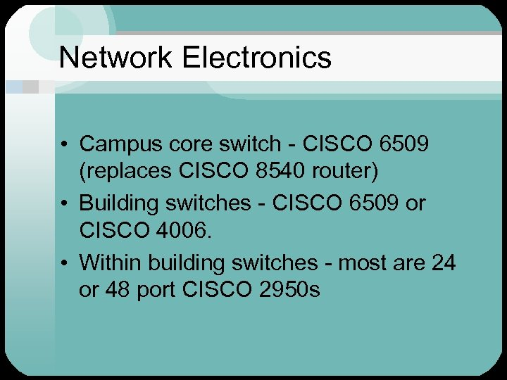 Network Electronics • Campus core switch - CISCO 6509 (replaces CISCO 8540 router) •