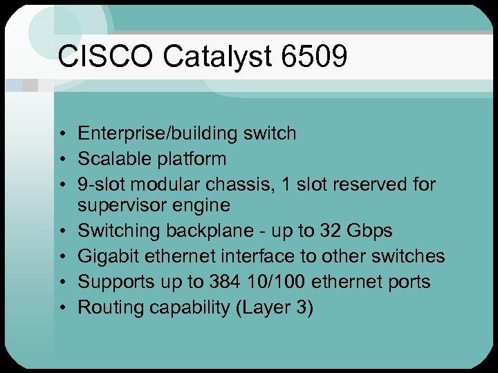 CISCO Catalyst 6509 • Enterprise/building switch • Scalable platform • 9 -slot modular chassis,