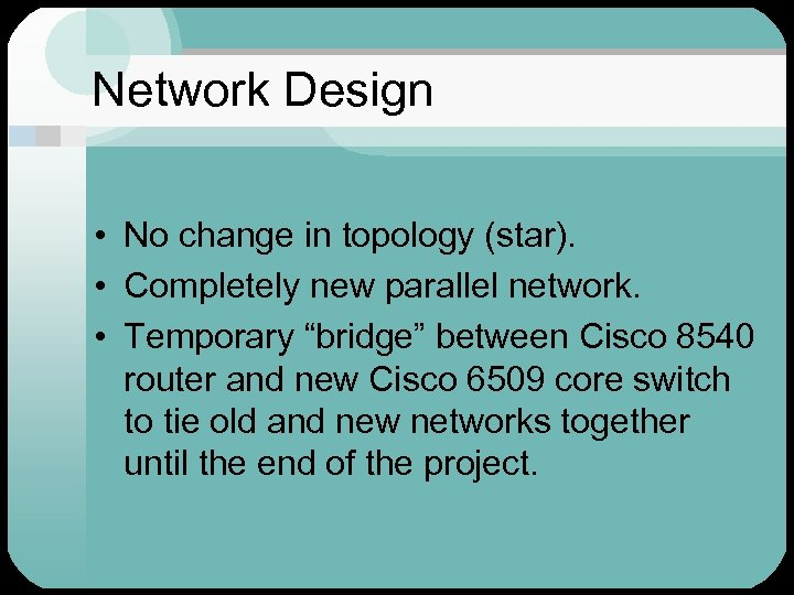 Network Design • No change in topology (star). • Completely new parallel network. •