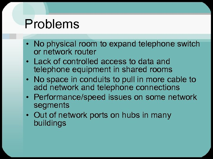 Problems • No physical room to expand telephone switch or network router • Lack