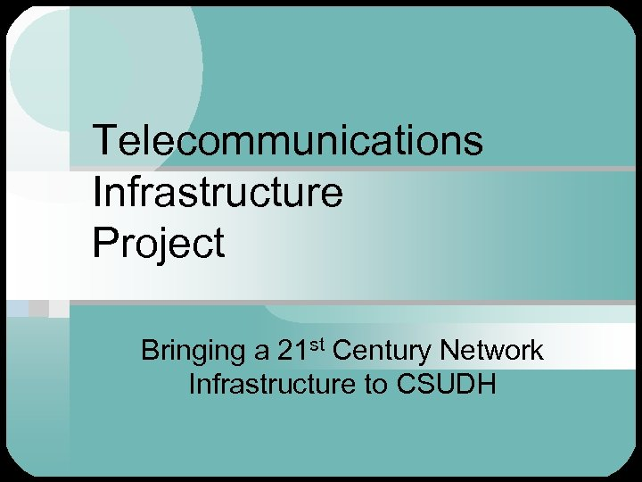 Telecommunications Infrastructure Project Bringing a 21 st Century Network Infrastructure to CSUDH