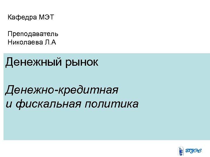 Кафедра МЭТ Преподаватель Николаевa Л. А Денежный рынок Денежно-кредитная и фискальная политика