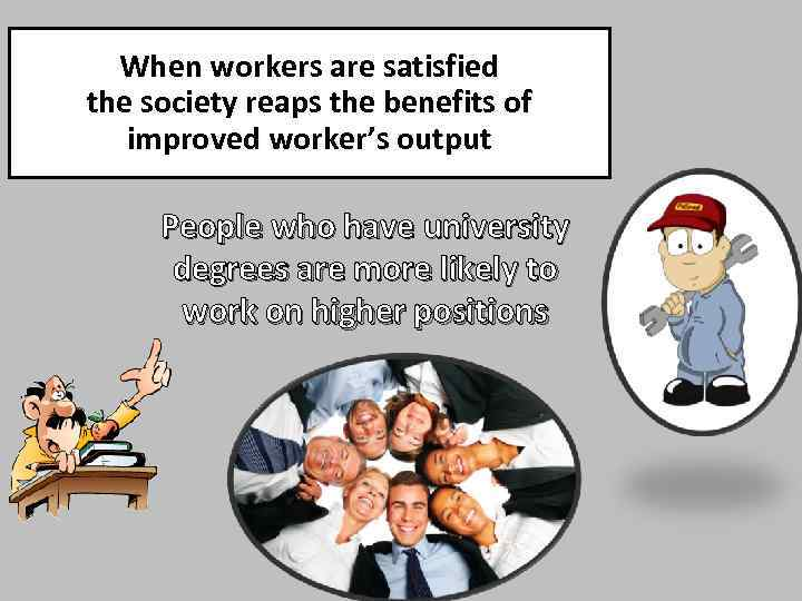 When workers are satisfied the society reaps the benefits of improved worker's output People