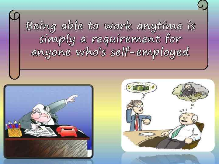 Being able to work anytime is simply a requirement for anyone who's self-employed