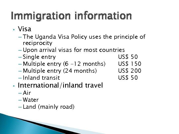 Immigration information • Visa – The Uganda Visa Policy uses the principle of reciprocity