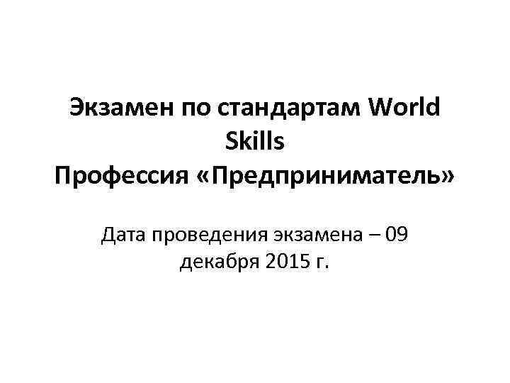 Экзамен по стандартам World Skills Профессия «Предприниматель» Дата проведения экзамена – 09 декабря 2015