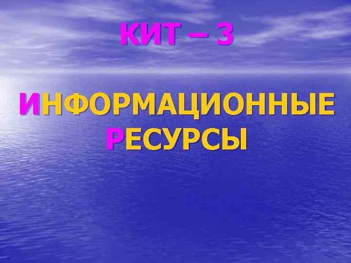 КИТ – 3 ИНФОРМАЦИОННЫЕ РЕСУРСЫ