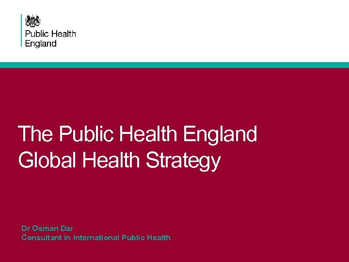 The Public Health England Global Health Strategy Dr Osman Dar Consultant in International Public