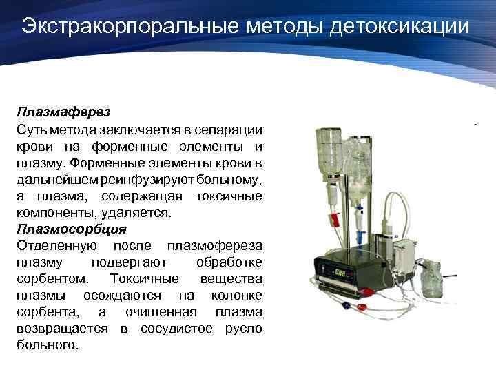 Экстракорпоральные методы детоксикации Плазмаферез Суть метода заключается в сепарации крови на форменные элементы и