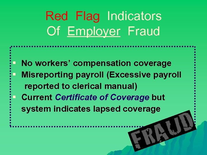 Red Flag Indicators Of Employer Fraud § No workers' compensation coverage § Misreporting payroll