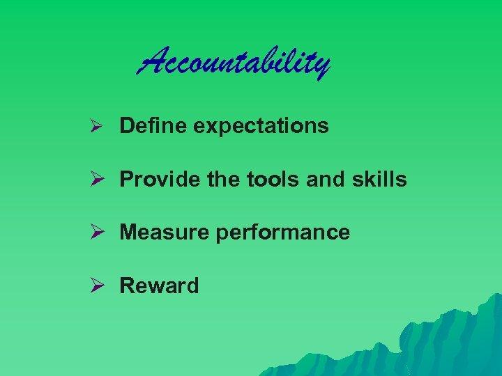 Accountability Ø Define expectations Ø Provide the tools and skills Ø Measure performance Ø
