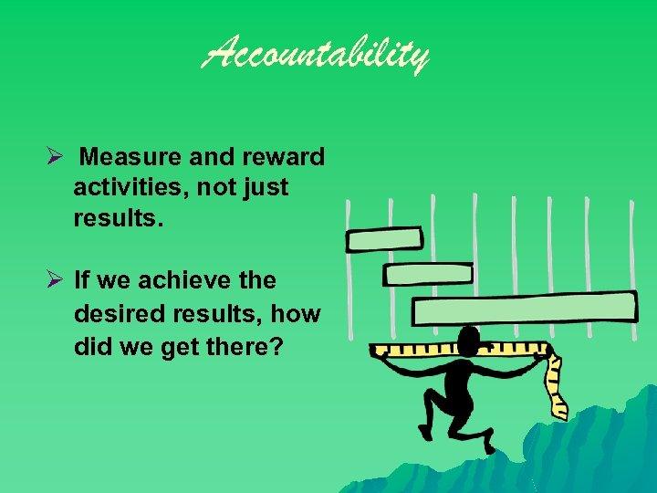 Accountability Ø Measure and reward activities, not just results. Ø If we achieve the