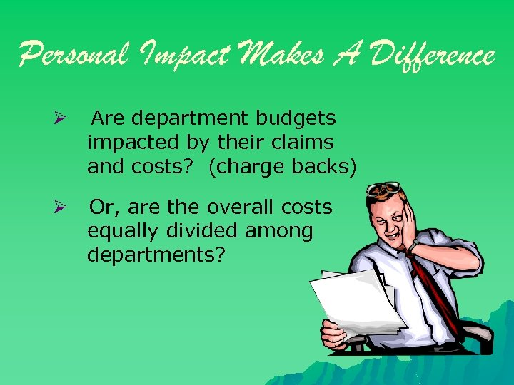 Personal Impact Makes A Difference Ø Are department budgets impacted by their claims and